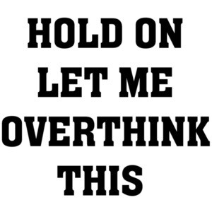 Hold On Let Me Overthink This - Funny sarcasm t-shirt