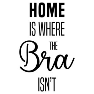 Home is where the bra isn't - funny ladies t-shirt