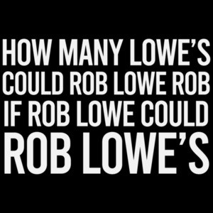 How many Lowe's could Rob Lowe rob if Rob Lowe could Rob Lowe's? Funny T-Shirt