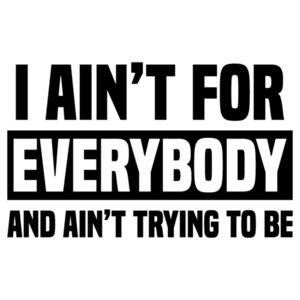 I ain't for everybody and ain't trying to be - funny t-shirt