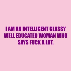 I Am An Intelligent Classy Well Educated Woman Who Says Fuck A Lot. Shirt