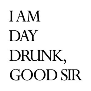 I am day drunk, good sir - funny drinking t-shirt
