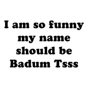 I am so hilarious my name should be Badum Tsss Shirt