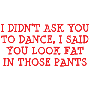 I Didn't Ask You To Dance, I Said You Look Fat In Those Pants T-shirt