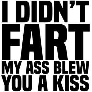 I didn't fart - my ass blew you a kiss - funny t-shirt