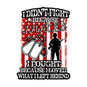 I Didnt Fight Because I Hated I Fought Because I Love What I Left Behind Military T-Shirt