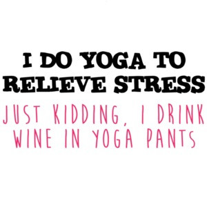 I do yoga to relieve stress Just Kidding, I drink wine in yoga pants - funny yoga t-shirt. wine shirt