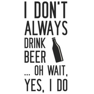 I don't always drink beer... oh wait, yes, I do. Beer T-Shirt