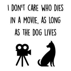 I don't care who dies in a movie, as long as the dog lives - funy t-shirt