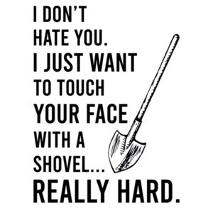 I don't hate you. I just want to touch your face with a shovel... really hard. - Funny sarcastic t-shirt