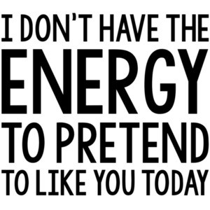 I dont have the energy to pretend to like you today - insult t-shirt