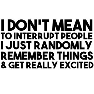 I don't mean to interrupt people I just randomly remember things and get really excited t-shirt