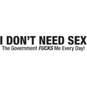I Don't Need Sex The Government Fucks Me Everyday! T-shirt