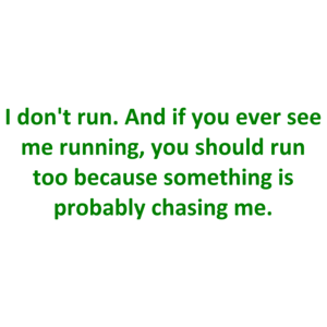 I don't run. And if you ever see me running, you should run too because something is probably chasing me. Shirt