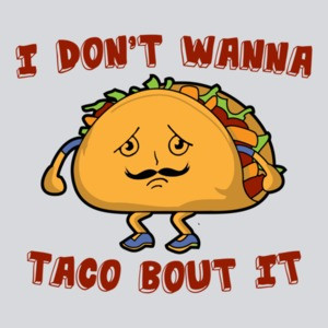 I Don't Wanna Taco Bout It Shirt