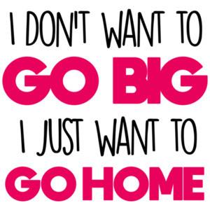 I don't want to go big - I just want to go home - funny t-shirt