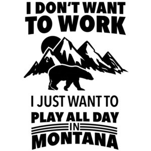 I don't want to work I just want to play all day in Montanna - Montana T-Shirt