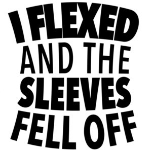 I flexed and the sleeves fell off - funny t-shirt