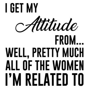 I get my attitude from... well, pretty much all of the women I'm related to - funny t-shirt