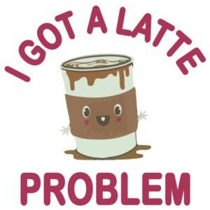 I Got A Latte Problem - Funny Cute T-Shirt