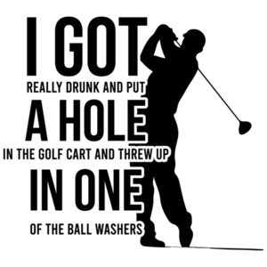 I got really drunk and put a hole in the golf cart and threw up in one of the ball washers - funny golf t-shirt