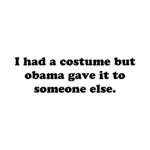 I had a costume but obama gave it to someone else. Shirt