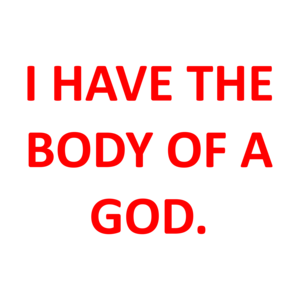I HAVE THE BODY OF A GOD. Shirt