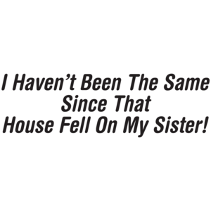 I Haven't Been The Same Since That House Fell On My Sister T-shirt