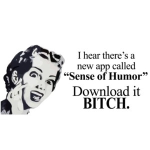"I hear there's a new app called ""Sense of Humor"" Download it bitch. T-Shirt"