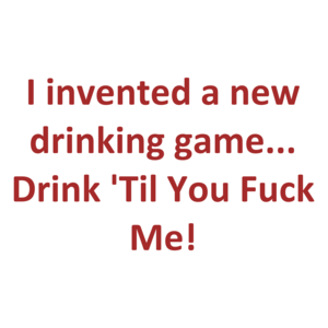 I invented a new drinking game... Drink 'Til You Fuck Me! Shirt