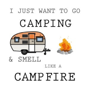 I just want to go camping and smell like a campfire. Funny camping t-shirt