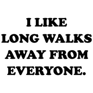 I like long walks away from everyone. funny t-shirt