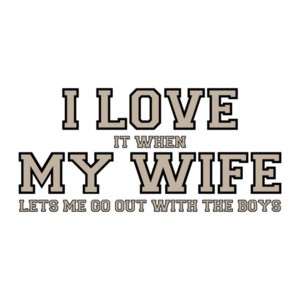 I love it when my wife lets me go out with the boys - Funny T-Shirt