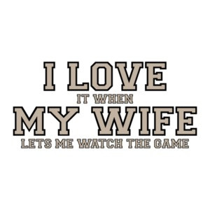 I love it when my wife lets me watch the game - Funny T-Shirt
