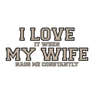 I love it when my wife nags me constantly - Funny T-Shirt