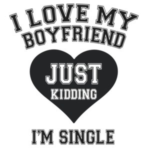 I love my boyfriend. Just Kidding I'm Single T-Shirt