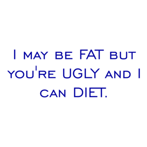 I may be FAT but you're UGLY and I can DIET. Shirt