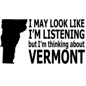 I may look like I'm listening but I'm thinking about Vermont - Vermont T-Shirt