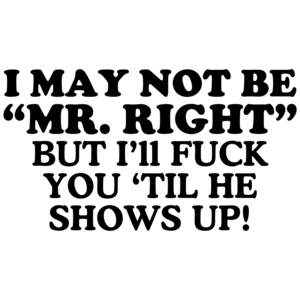 I May Not Be Mr. Right, But I'll Fuck You 'Til He Shows Up! Offensive Shirt