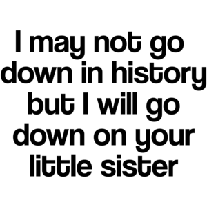 I May Not Go Down In History, But I Will Go Down On Your Little Sister Funny Shirt