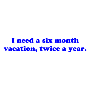 I need a six month vacation, twice a year. Shirt