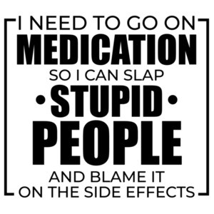 I need to go on medication so I can slap stupid people and blame it on the side effects - funny sarcastic t-shirt