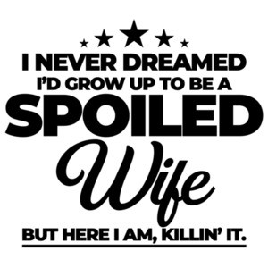 I never dreamed I'd grow up to be a spoiled wife but here I am, killin' it. Funny wife T-Shirt