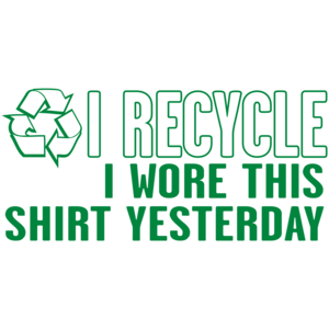 I Recycle, I Wore This Shirt Yesterday T-shirt
