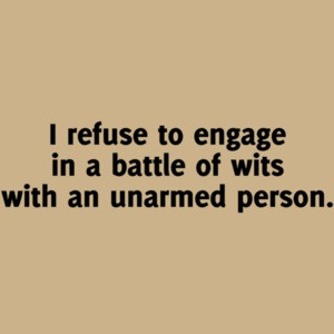 I Refuse To Engage In A Battle Of Wits With An Unarmed Person Funny Shirt