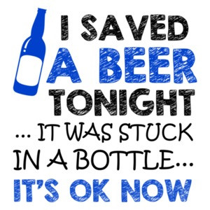 I Saved A Beer Tonight It Was Stuck In A Bottle It's Ok Now T-Shirt