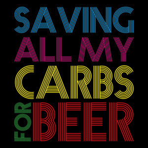Saving all my carbs for beer - funny beer drinking t-shirt
