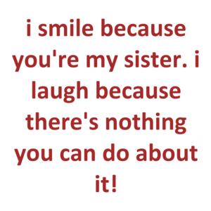 I Smile Because You're My Sister. I Laugh Because There's Nothing You Can Do About It! Shirt