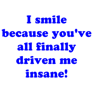 I smile because you've all finally driven me insane! Shirt
