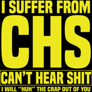 I suffer from CHS - Can't Hear Shit - I will huh the crap out of you - funny old people t-shirt